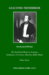 Giacomo Meyerbeer Orchestral Works: The Incidental Music to Struensee, Fackeltänze, Overtures,Marches, Ballet Music Piano Score