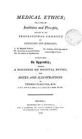 Medical Ethics: Or, a Code of Institutes and Precepts, Adapted to the Professional Conduct of Physicians and Surgeons : to which is Added an Appendix ; Containing a Discourse on Hospital Duties ; Also Notes and Illustrations