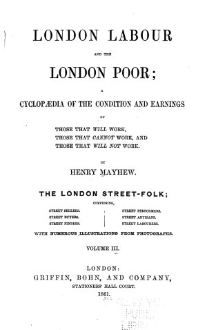 London Labour and the London Poor  The London street folk  comprising  Street sellers  Street buyers  Street finders  Street performers  Street artizans  Street labourers