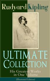 ULTIMATE Collection of Rudyard Kipling: His Greatest Works in One Volume (Illustrated Edition): The Jungle Book, The Man Who Would Be King, Just So Stories, Kim, The Light That Failed, Captain Courageous, Plain Tales from the Hills