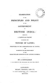 Examination of the Principles and Policy of the Government of British India: Embracing a Particular Inquiry Concerning the Tenure of Lands, Strictures on the Administration of Justice and Suggestions for the Improvement of the Character and Condition of the Natives in General