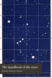 The Handbook of the Stars: Containing the Places of 1500 Stars, from the First to the Fifth Magnitude Inclusive, Upwards of 200 of which are Noted as Double, Multiple, Or Variable; a List of Star-names; a Table for Determining the Position of the Constellations on the Celestial Concave at All Hours and Seasons, and Other Useful Tables. With an Examination of the Properties of the Projections Used in Mapping; and Hints on the Selection, Use, and Construction of Star-maps