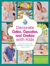 Decorate Cakes, Cupcakes, and Cookies with Kids: Techniques, Projects, and Party Plans for Teaching Kids, Teens, and Tots