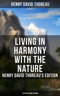 Living in Harmony with the Nature  Henry David Thoreau s Edition  13 Titles in One Edition