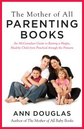 The Mother of All Parenting Books: An All-Canadian Guide to Raising a Happy, Healthy Child from Preschool through the Preteens
