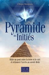 La pyramide des initiés: Bâtir un pont entre la terre et le ciel et retrouver l'accès au savoir divin
