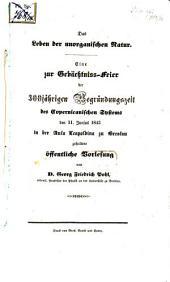Das Leben der unorganischen Natur: eine zur Gedächtniss-Feier der 300-jährigen Begründungszeit des Copernicanischen Systems den 11. Junius 1843 in der Aula Leopoldina zu Breslau gehaltene öffentliche Vorlesung
