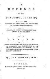 A defence of the stadtholdership: wherein the necessity of that office in the United Provinces is demonstrated : and the designs and conduct of the party that opposes it are examined : with a review of the pernicious consequences that have attended the alliances and connections of the United Provinces with France, and the dangers to which they are exposed from their present situation