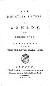 The Miniature Picture: A Comedy, in Three Acts : Performed at the Theatre-Royal, Drury-Lane