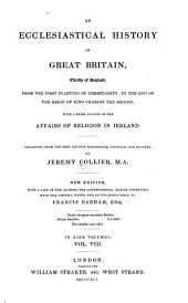 An Ecclesiastical History of Great Britain, Chiefly of England, from the First Planting of Christianity, to the End of the Reign of King Charles the Second: With a Brief Account of the Affairs of Religion in Ireland, Volume 8