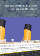 The Loss of the S. S. Titanic - Its Story and Its Lessons