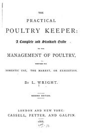 The Practical Poultry Keeper: a Complete and Standard Guide to the Management of Poultry: Whether for Domestic Use, the Market, Or Exhibition