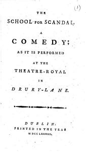 The School for Scandal: A Comedy; as it is Performed at the Theatre-Royal in Drury-Lane, Volume 1