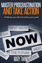 Master procrastination and take action: Challenge yourself and achieve your goals