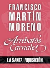 Arrebatos carnales. La Santa Inquisición: Las pasiones que consumieron a los protagonistas de la Historia de México