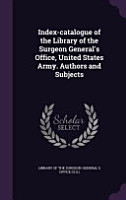 Index Catalogue of the Library of the Surgeon General s Office  United States Army  Authors and Subjects PDF
