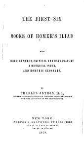 The First Six Books of Homer's Iliad: With English Notes, Critical and Explanatory, a Metrical Index, and Homeric Glossary
