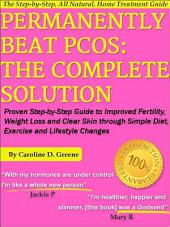 Permanently Beat PCOS: The Complete Solution: Proven Step-by-Step Polycystic Ovarian Syndrome Guide to Improved Fertility, Weight Loss and Clear Skin through Simple Diet, Exercise, and Lifestyle Changes