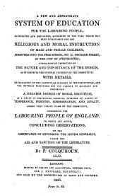 A new and appropriate system of education for the labouring people: elucidated and explained, according to the plan which has been established for the religious and moral instruction of male and female children, admitted into the free school, no. 19, Orchard street, in the city of Westminster; containing an exposition of the nature and importance of the design, as it respects the general interest of the community: with details, explanatory of the particular economy of the institution, and the methods prescribed for the purpose of securing and preserving a greater degree of moral rectitude, as a means of preventing criminal offences by habits of temperance, industry, subordination, and loyalty, among that useful class of the community, comprising the labouring people of England. To which are added, concluding observations, on the importance of extending the system generally, under the aid and sanction of the legislature