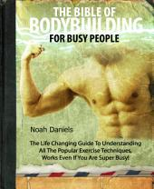 The Bible Of Bodybuilding For Busy People: The Life Changing Guide To Understanding All The Popular Exercise Techniques - Works Even If You Are Super Busy!