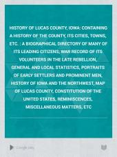 History of Lucas County, Iowa: Containing a History of the County, Its Cities, Towns, Etc. : a Biographical Directory of Many of Its Leading Citizens, War Record of Its Volunteers in the Late Rebellion, General and Local Statistics, Portraits of Early Settlers and Prominent Men, History of Iowa and the Northwest, Map of Lucas County, Constitution of the United States, Reminiscences, Miscellaneous Matters, Etc