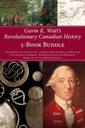 Gavin K. Watt's Revolutionary Canadian History 5-Book Bundle: The Burning of the Valleys/A Dirty, Trifling Piece of Business/I Am Heartily Ashamed/Poisoned by Lies and Hypocrisy/Rebellion in the Mohawk Valley