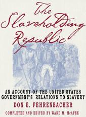 The Slaveholding Republic: An Account of the United States Government's Relations to Slavery