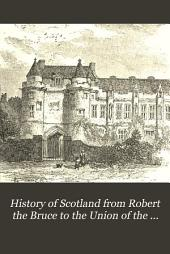 History of Scotland, from Robert the Bruce to the union of the crowns