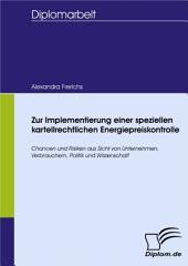 Zur Implementierung einer speziellen kartellrechtlichen Energiepreiskontrolle: Chancen und Risiken aus Sicht von Unternehmen, Verbrauchern, Politik und Wissenschaft