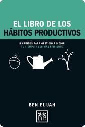 El libro de los hábitos productivos: 8 hábitos para gestionar mejor tu tiempo y ser más eficiente