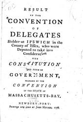 Result of the Convention of Delegates Holden at Ipswich in the County of Essex: Who Were Deputed to Take Into Consideration the Constitution and Form of Government, Proposed by the Convention of the State of Massachusetts-Bay