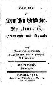 Samlung zur dänischen Geschichte, Münzkenntniss, Ökonomie und Sprache: Band 1,Teile 3-4