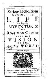 Serious Reflections During the Life and Surprising Adventures of Robinson Crusoe: With His Vision of the Angelick World