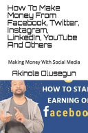 How To Make Money From Facebook  Twitter  Instagram  LinkedIn  YouTube And Others PDF