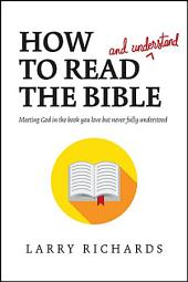 How to Read (and Understand) the Bible: Meeting God in the Book You Love but Never Fully Understood