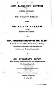 Gen. J.'s Letter to Carter Beverley (June 5, 1827) [in reference to bribery, etc. at the then pending Election of a President of the United States] and Mr. Clay's Reply. Mr. Clay's Speech at the Lexington Dinner. Gen. Jackson's Reply to Mr. Clay; in which he gives up James Buchanan ... as his authority for his assertions about bribery, corruption, etc. Mr. Buchanam's Reply, which effectually prostrates ... every imputation against Mr. Clay and his friends