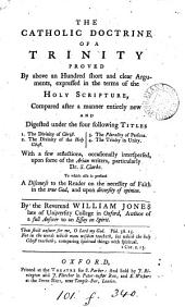 The catholic doctrine of a Trinity proved by above an hundred ... arguments, expressed in the terms of the holy Scripture, compared and digested by W. Jones