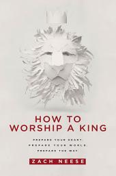 How To Worship a King: Prepare Your Heart. Prepare Your World. Prepare The Way.