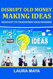 Disrupt old money making ideas,reinvent to transform your business