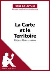 La Carte et le Territoire de Michel Houellebecq (Analyse de l'oeuvre): Comprendre la littérature avec lePetitLittéraire.fr
