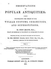 Observations on Popular Antiquities: Chiefly Illustrating the Origin of Our Vulgar Customs, Ceremonies, and Supersititions, Volume 1