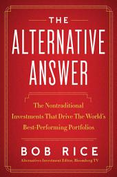 The Alternative Answer: The Nontraditional Investments That Drive the World's Best Performing Portfolios