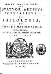 Gerardi Joannis Vossii De quatuor artibus popularibus, de philologia et scientiis mathematicis, cui operi subjungitur chronologia mathematicorum, libri tres