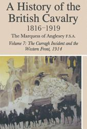 A History of the British Cavalry: Volume 7: 1816-1919 The Curragh Incident and the Western Front, 1914, Volume 7