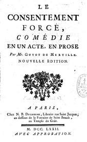 Le consentement forcé, comédie en un acte, en prose par Mr. Guyot de Merville