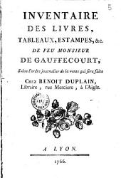 Inventaire des livres, tableaux, estampes, &c. de feu Monsieur de Gauffecourt, selon l'ordre journalier de la vente qui sera faite chez Benoit Duplain, Libraire, rue Merciere, à l'Aigle