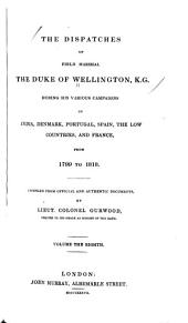 The Dispatches of Field Marshal the Duke of Wellington, During His Various Campaigns in India, Denmark, Portugal, Spain, the Low Countries, and France: From 1799 to 1818. Compiled from Official and Authentic Documents, Volume 8