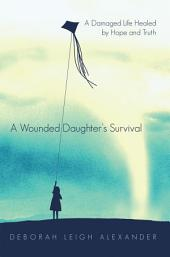 A Wounded Daughter's Survival: A Damaged Life Healed by Hope and Truth
