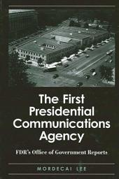 First Presidential Communications Agency, The: FDR's Office of Government Reports