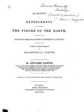 An Account of Experiments to Determine the Figure of the Earth: By Means of the Pendulum Vibrating Seconds in Different Latitudes, as Well as on Various Other Subjects of Philosophical Inquiry
